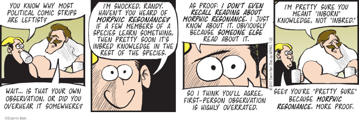 "You know why most political comic strips are leftist? Wait … is that your own observation, or did you overhear it somewhere? Im shocked, Randy. Havent you heard of morphic resonance? If a few members of a species learn something, then pretty soon its inbred knowledge in the rest of the species. As proof: I dont even recall reading about morphic resonance. I just know about it. Obviously because someone else read about it. So I think youll agree, first-person observation is highly overrated. Im pretty sure you meant ""inborn"" knowledge, not ""inbred."" See? Youre ""pretty sure"" because morphic resonance. More proof."
