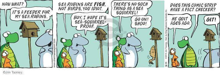 Now what? Its a feeder for my sea robins. Sea robins are FISH, not birds, you idiot. Boy, I hope its sea-squirrel-proof. Theres no such thing as a sea squirrel! Go on! Shoo! Does this comic strip have a fact checker? He quit ages ago. GIT!