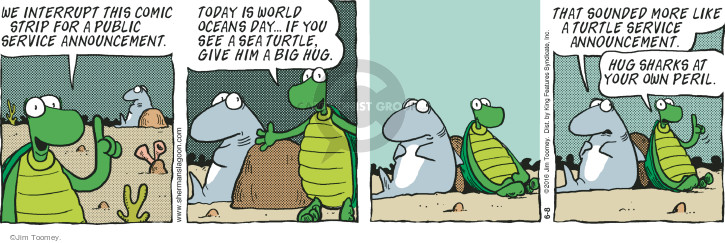 We interrupt this comic strip for a public service announcement. Today is World Oceans Day … If you see a sea turtle, give him a big hug. That sounded more like a turtle service announcement. Hug sharks at your own peril.