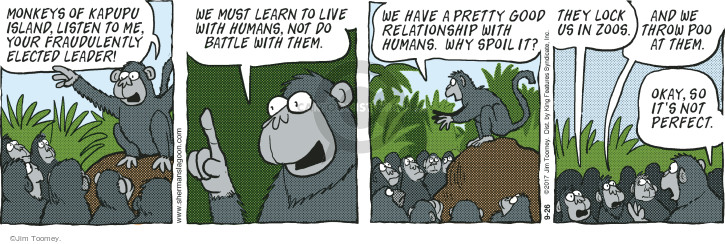 Monkeys of Kapupu Island, listen to me, your fraudulently elected leader! We must learn to live with humans, not do battle with them. We have a pretty good relationship with humans. Why spoil it? They lock us in zoos. And we throw poo a them. Okay, so its not perfect.