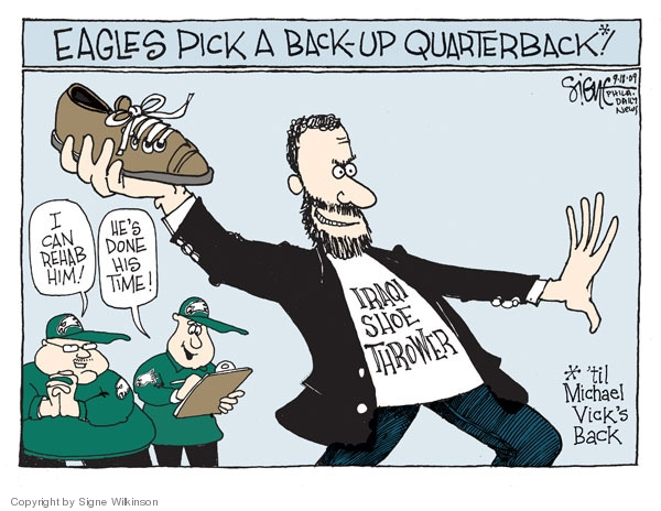 Eagles pick a back-up quarterback*!  I can rehab him! Hes done his time!  Iraqi shoe thrower.  * Til Michael Vicks back.