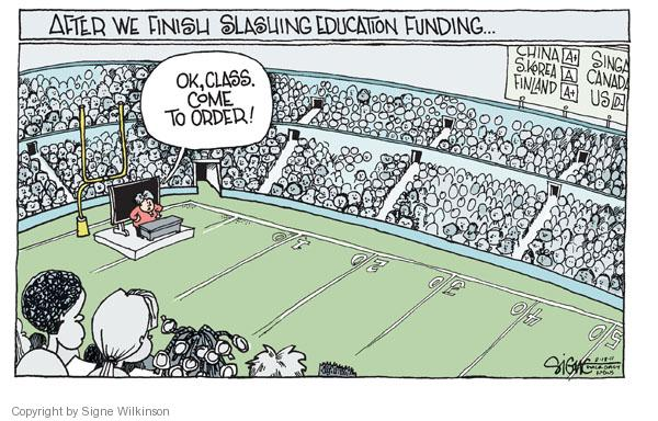 After we finish slashing education funding.  China a+.  S. Korea A.  Finland a+.  US D-.  Ok, class.  Come to order!