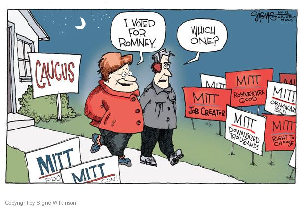 Caucus. Mitt. Pro. Con. Job creator. Downsized thousands. Right to choose. Obamacare bad. Romneycare good. I voted for Romney. Which one?