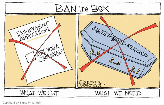 Ban the Box. What We Got. Employment Application. Are you a criminal? (Crossed out.) What We Need. Another Stupid Murder. (Crossed out.)