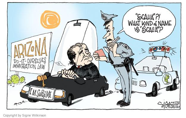 "Arizona do-it-ourselves immigration Law. ""Scalia""?! What kind of name is ""Scalia""? I M Supreme."