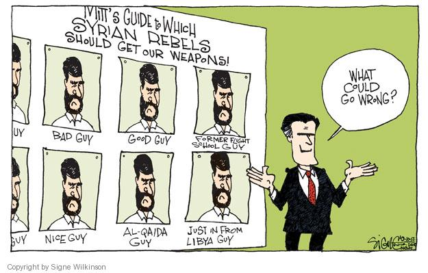 Mitts Guide to Which Syrian Rebels Should Get Our Weapons! Bad guy. Good guy. Former flight school guy. Nice guy. Al-Qaida guy. Just in from Libya guy. What could go wrong?