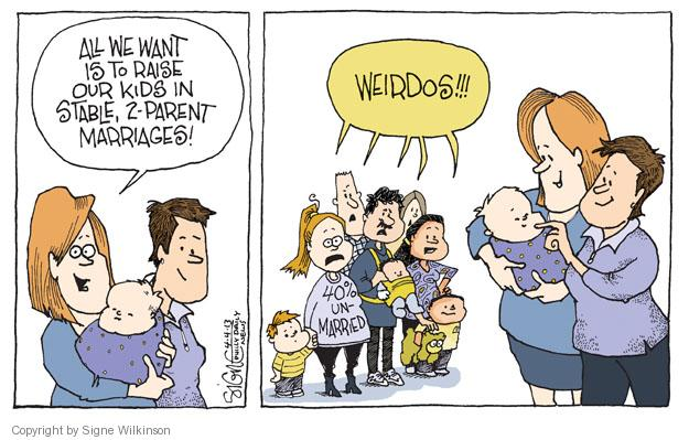 All we want is to raise our kids in stable, 2-parent marriages! Weirdos!!! 40% unmarried.