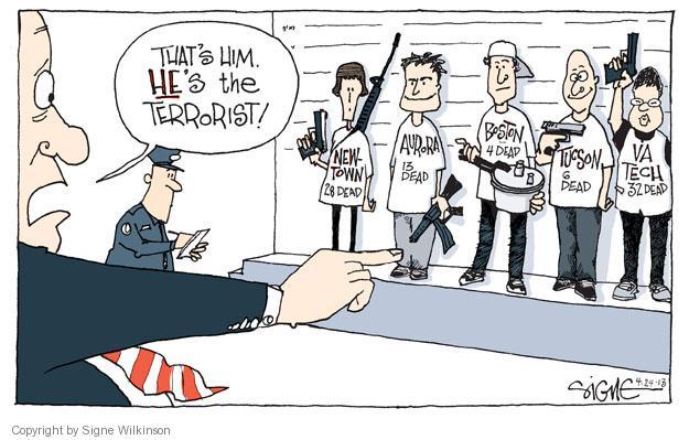 Thats him. Hes the terrorist! Newtown. 28 dead. Aurora. 13 dead. Boston. 4 dead. Tucson. 6 dead. VA Tech. 32 dead.