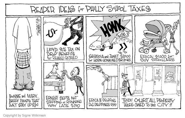 Reader Ideas for Philly School Taxes. Bonnie and Mary … Baggy pants that dont stay up $300. Lloyd: 90% tax on Drop benefits for rehired retired $. Honk. Sequoia and Janet: $2000 for horn-honking door locks. Eric: $1,000 for SUV strollers. Ernest: Septa not stopping or running way late $200. Erica II: Dropping dog droppings $500. Trudy: Collect all the property taxes owed to the city!!! Not me! Not me! Revenue dept.