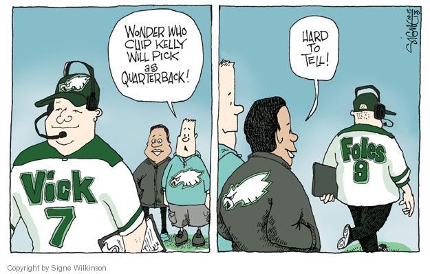 Wonder who Chip Kelly will pick as quarterback! Vick 7. Hard to tell! Foles 9.