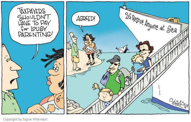 Taxpayers shouldnt have to pay for lousy parenting!  Agreed!  S.S. Rescue Anyone at Sea.