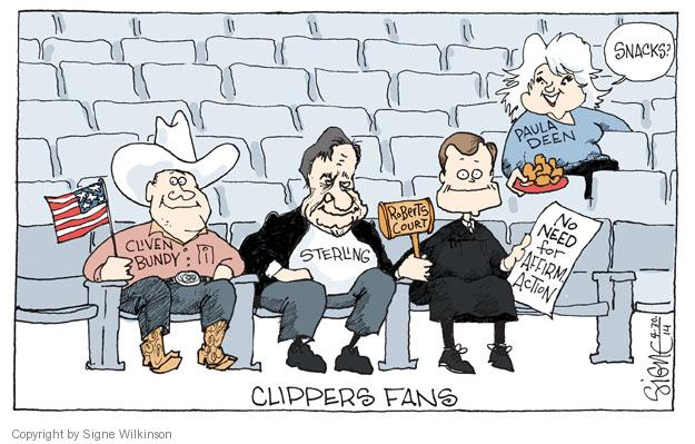 Clippers Fans. Cliven Bundy. Sterling. Roberts Court. No need for Affirm. Action. Paula Deen. Snacks?