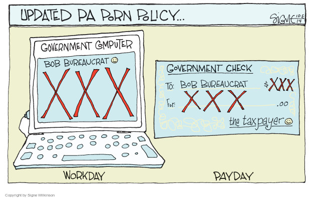 Updated PA porn policy … Government computer. Bob Bureaucrat. XXX. Workday. Government check. To: Bob Bureaucrat. $XXX. For: XXX.00. The taxpayer. Payday.