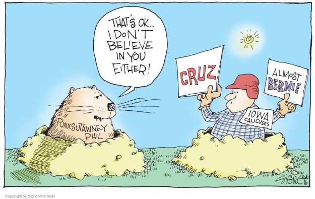 Thats ok … I dont believe in you either! Cruz. Almost Bernie. Iowa caucuses. Punxsutawney Phil.