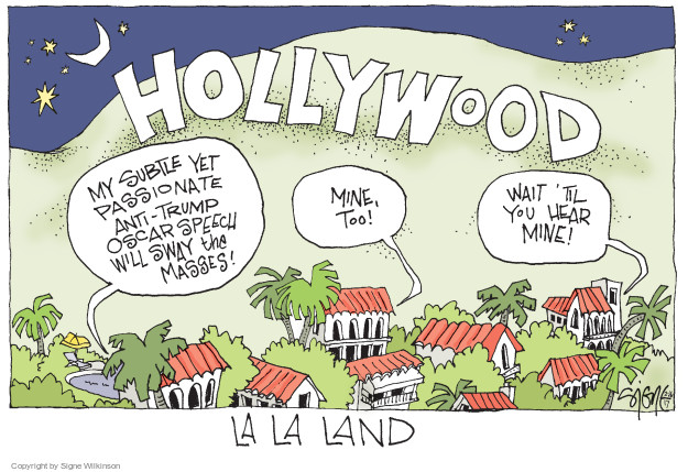 Hollywood. My subtle yet passionate anti-Trump Oscar speech will sway the masses! Mine, too! Wait til you hear mine! La La Land.
