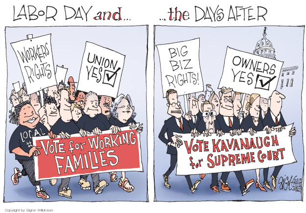 Labor Day and … the Days After. Workers rights. Union yes. Local. Vote for Working Families. Big biz rights! Owners yes. Vote Kavanaugh for Supreme Court.