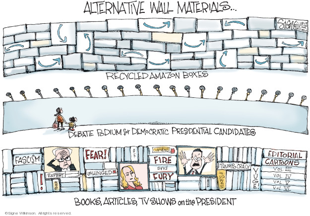Alternative wall materials … Recycled Amazon boxes. Debate podium for Democratic presidential candidates. Fascism. Fear! Expert! Unhinged. Fire and fury. Trumpocracy. Yikes!! Yuge! Editorial cartoons. Vol. III Vol. IV Vol V Vol. VI. Books, articles, tv shows on the President.