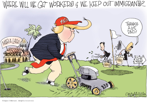 Where will we get workers if we keep out immigrants? Mar-a-Lago. Thanks a lot, Dad! Jared. Ivanka. Club House.