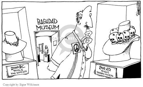 Baghdad Museum.  2000 B.C. Reign of King Whatever.  2000 A.D. Reign of Saddam Hussein.