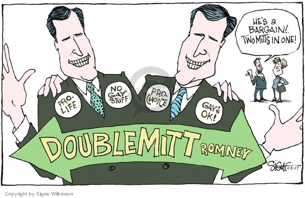 Pro-Life.  No Gay Stuff.  Doublemitt Romney.  Pro-choice.  Gays ok!  Hes a bargain!  Two Mitts in one!