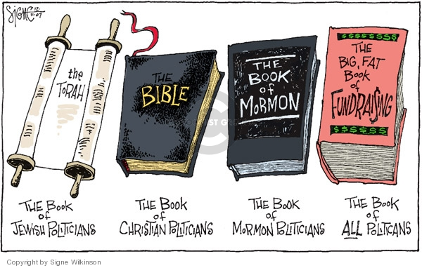 The Torah,  The book of Jewish politicians.  The Bible.  The book of Christian politicians.  The Book of Mormon.  The book of Mormon politicians.  The Big Fat Book of Fundraising.  The book of ALL politicians.