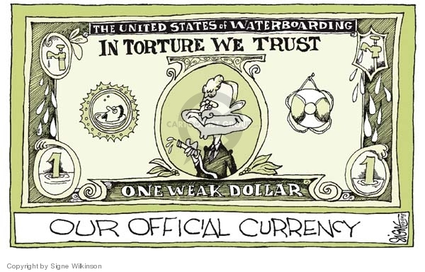 Our Official Currency.  The United States of Waterboarding.  In Torture We Trust.  One Weak Dollar.