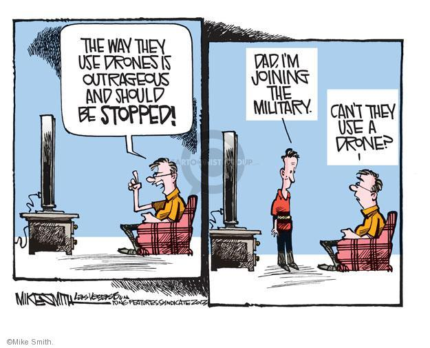 The way they use drones is outrageous and should be stopped! Dad, Im joining the military. Cant they use a drone?