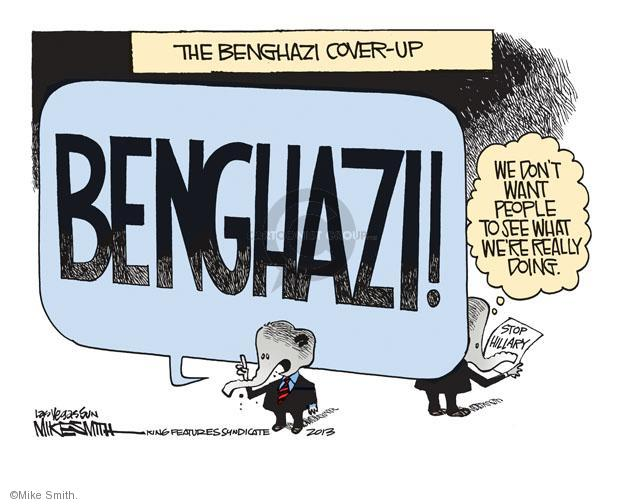 THE BENGHAZI COVER-UP. BENGHAZI! We don't want people to see what were really doing.