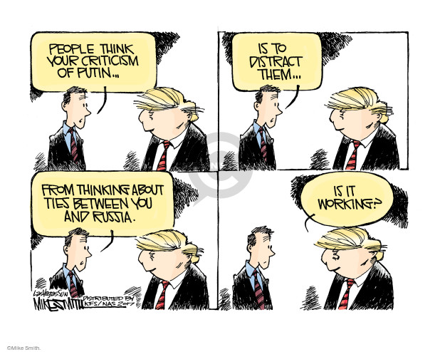 People think your criticism of Putin … is to distract them … from thinking about ties between you and Russia. Is it working?