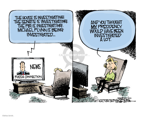The House is investigating. The Senate is investigating. The Fib is investigating. Michael Flynn is being investigated … News. Russia connection. And you though MY presidency would have been investigated a lot. Hillary.