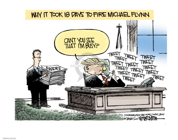 Why it took 18 days to fire Michael Flynn.  Evidence.  Cant you see Im busy?  Tweet tweet tweet tweet tweet ...