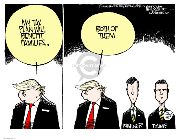 My tax plan will benefit families … both of them. Kushner. Trump. Don Jr.