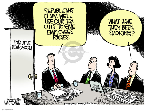 Republicans claim well use our tax cuts to give employees raises. What have they been smoking? Executive boardroom.