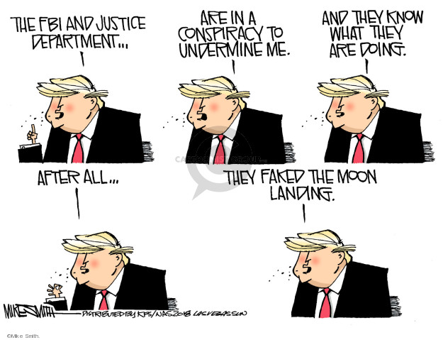 The FBI and Justice Department … are in a conspiracy to undermine me. And they know what they are doing. After all … they faked the moon landing.
