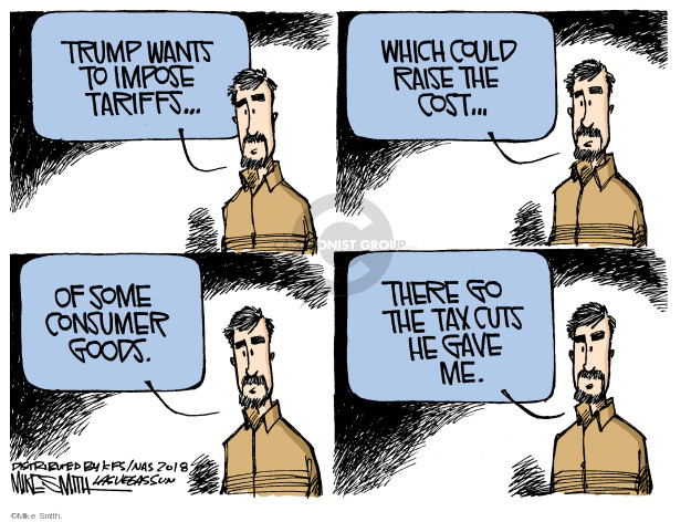 Trump wants to impose tariffs … which could raise the cost … of some consumer goods. There go the tax cuts he gave me.