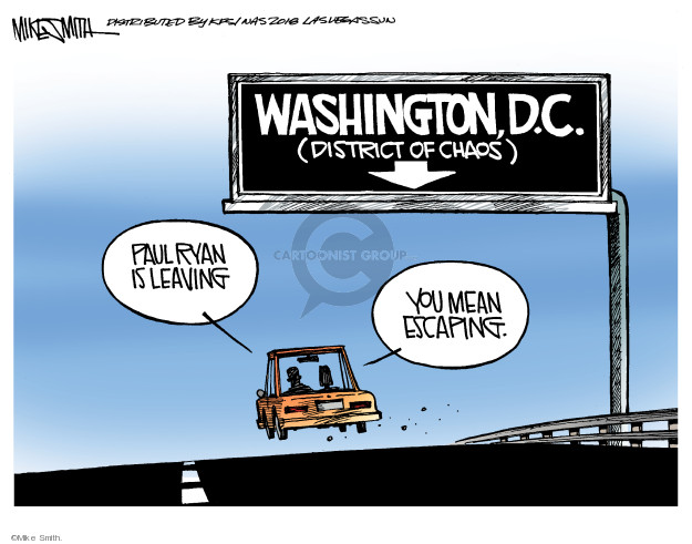 Washington, D.C. (District of Chaos). Paul Ryan is leaving. You mean escaping.