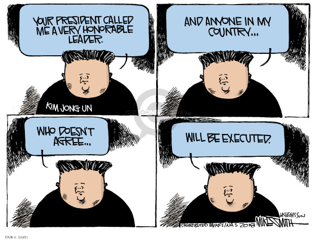 Your president called me a very honorable leader. Kim Jong Un. And anyone in my country … who doesnt agree … will be executed.