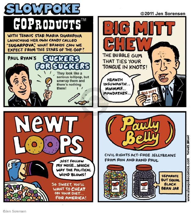 """Slowpoke. GOProeducts tm. With tennis star Maria Sharapova launching her own candy called """"Sugarpova,"""" what brands can we expect from the stars of the GOP? Paul Ryans Suckers for Suckers. They look like a serious lollipop, bit unwrap them and theres nothing there! Big Mitt Chew. The bubble gum that ties your tongue in knots! Heawth insuwanth ... Mmmmf ... Mandathes ... Big Mitt Chew. Newt Loops. Just follow my nose ... Which way the political wind blows! So sweet, you want to cheat on your diet ... for America! Pauly Belly. Civil rights act-free jellybeans from Ron and Rand Paul. Separate bit equal black bean jar."""