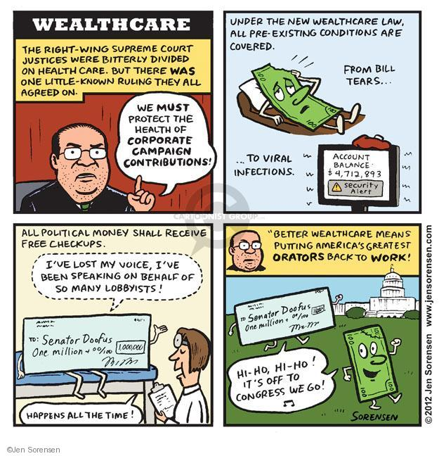 "WEALTHCARE. The right-wing Supreme Court justices were bitterly divided on health care. But there was one little-known ruling they all agreed on. We must protect the health of CORPORATE CAMPAIGN CONTRIBUTIONS! Under the new Wealthcare law, all pre-existing conditions are covered. From bill tears ... To viral infections. Account Balance $4,712,893. ! Security Alert. All political money shall receive free checkups. Ive lost my voice, Ive been speaking on behalf of so many lobbyists! Happens all the time! To: Senator Doofus. One million & 00/100. ""Better wealthcare means putting Americas greatest ORATORS back to WORK! Hi-ho, hi-ho! Its off to Congress we go! To: Senator Doofus. One million & 00/100."