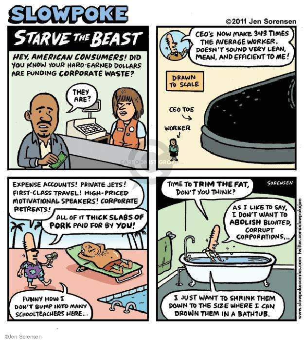 Slowpoke. Starve the Beast. Hey, American consumers! Did you know your hard-earned dollars are funding corporate waste? They are? CEOs now make 343 times the average worker. Doesnt sound very lean, mean, and efficient to me! Drawn to scale. CEO toe. Worker. Expense accounts! Private jets! First-class travel! High-priced motivational speakers! Corporate retreats! All of it thick slabs of pork paid for by you! Funny how I dont bump into any schoolteachers here ... Time to trim the fat, dont you think?  As I like to say, I dont want to abolish bloated, corrupt corporations ... I just want to shrink them down to the size where I can drown them in the bathtub.