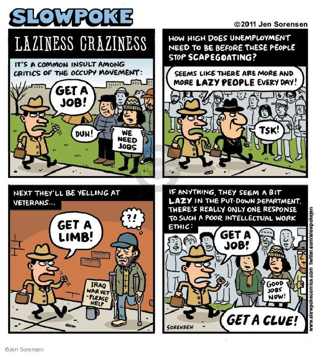 Slowpoke. Laziness Craziness. Its a common insult among critics of the Occupy movement: Get a job! Duh! We need jobs. How high does unemployment need to be before these people stop scapegoating? Seems like there are more and more lazy people every day! Tsk! Next theyll be yelling at veterans ... Get a limb! ?! Iraq war vet - please help. If anything, they seem a bit lazy in the put-down department. Theres really only one response to such a poor intellectual work ethic: Get a job! good jobs now! Get a clue!