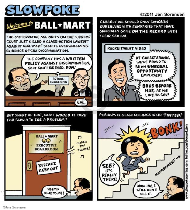 Slowpoke. Welcome to Ball*Mart. The conservative majority on the supreme court just killed a class-action lawsuit against Wal-Mart despite overwhelming evidence of sex discrimination. The company has written a policy against discrimination, so it cant be sued. Duh! Actual reasoning. Um ... Clearly we should only concern ourselves with companies that have officially gone on the record with their sexism. Recruitment video. At Galactabank, were proud to be an unequal opportunity employer. Bros before hos, as we like to say! But short of that, what would it take for Scalia to see a problem? Ball*mart executive boardroom. Bitchez keep out. Under my thumb! Seems fine to me! Perhaps if glass ceilings were tinted? Bonk. See? Its really there! Hmm ... No, I still dont see it. Management.