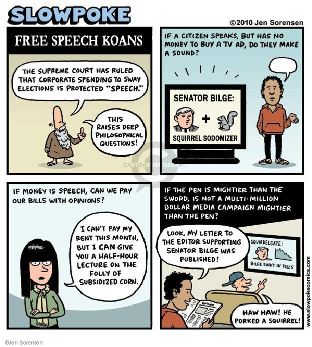 "Slowpoke. Free Speech Koans. The Supreme Court has ruled that corporate spending to sway elections is protected ""speech."" This raises deep philosophical questions! If a citizen speaks, bit has no money to buy a TV ad, do they make a sound? Senator Bilge: Squirrel Sodomizer. If money is speech, can we pay out bills with opinions. I cant pay my rent this month, but I CAN give you a half-hour lecture on the folly of subsidized corn. If the pen is mightier than the sword, is not a multi-million dollar media campaign mightier than the pen? Look, my letter to the editor supporting Senator Bilge was published! Squirrellgate: Bilge Sinks In Polls. HAW HAW! He porked a squirrel!"