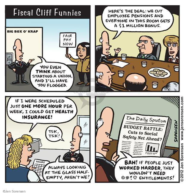 Fiscal Cliff Funnies. Big box o Krap. Fair pay now. You even think about starting a union, and Ill have you flogged. Heres the deal: We cut employee pensions and everyone in this room gets a $1 million bonus. If I were scheduled just one more hour per week, I could get health insurance! Tsk, tsk! Always looking at the glass half-empty, arent we? The Daily Sputum. Budget battle: Cuts to social safety net ahead? Bah! If people just worked harder, they wouldnt need @#!^ entitlements!