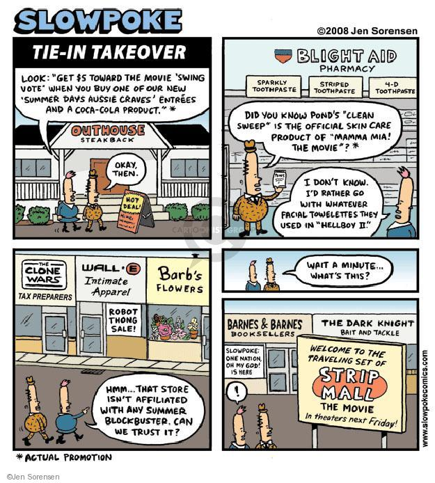 "Slowpoke. Tie-In Takeover. Look: ""Get $5 toward the movie Swing Vote when you buy one of our new Simmer Days Aussie Craves entrees and a Coca-Cola product.""* Outhouse Steakback. Okay, then. Hot Deal! Blight Aid Pharmacy. Sparkly Toothpaste. Striped Toothpaste. 4-D Toothpaste. Did you know Ponds ""Clean Sweep"" is the official skin care product of ""Momma Mia! The Movie""?* The Clone Wars Tax Preparers. Wall E Intimate Apparel. Robot Thong Sale! Barbs Flowers. Hmm ... That store isnt affiliated with any summer blockbuster, can we trust it? Wait a minute ... Whats this? Barnes & Barnes Booksellers. Slowpoke: One Nation, Oh My God! Is Here. The Dark Night Bait and Tackle. Welcome to the Traveling Set of Strip Mall The Movie. In theaters next Friday! !"