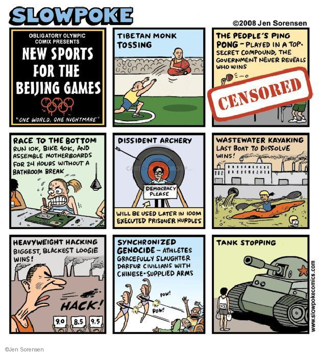"Slowpoke. Obligatory Olympic Comix Presents New Sports For The Beijing Games. ""One World, One Nightmare. Tibetan Monk Tossing. The Peoples Ping Pong - Played in a top secret compound, the government never reveals who wins. CENSORED. Race To The Bottom. Run 10k, bike 40 k and assemble motherboards for 24 hours without a bathroom break. Dissident Archery. Democracy Please. Will be used later in 100m Executed Prisoner Hurdles. Wastewater Kayaking. Last boat to dissolve wins! Heavyweight Hacking. Biggest, blackest loogie wins! HACK! 9.0. 8.5. 9.5. Synchronized Genocide - Athletes gracefully slaughter Darfur civilians with Chinese-supplied arms. Pow! Pow! Tank Stopping. 42."