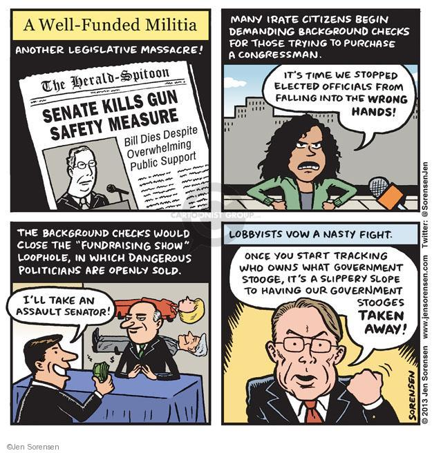 "A Well-Funded Militia. Another legislative massacre! The Herald-Spitoon. Senate killed gun safety measure. Bill dies despite overwhelming public support. Many irate citizens begin demanding background checks for those trying to purchase a congressman. Its time we stopped elected officials from falling into the wrong hands! The background checks would close the ""Fundraising Show"" loophole, in which dangerous politicians are openly sold. Ill take an assault senator! Lobbyists vow a nasty fight. Once you start tracking who owns what government stooge, its a slippery slope to having our government stooges taken away!"