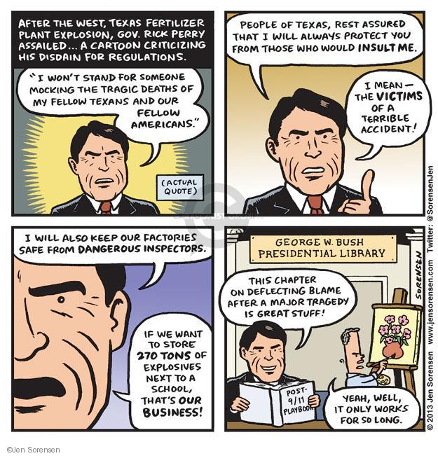 "After the west, Texas fertilizer plant explosion, Gov. Rick Perry assailed … A cartoon criticizing his disdain for regulations. ""I wont stand for someone mocking the tragic deaths of my fellow Texans and out fellow Americans."" (Actual quote.) People of Texas, rest assured that I will always protect you from those who would insult me. I mean - the victims of a terrible accident! I will also keep our factories safe from dangerous inspectors. If we want to store 270 tons of explosives next to a school, thats OUR BUSINESS! George W. Bush Presidential Library. This chapter on deflecting blame after a major tragedy is great stuff! Yeah, well, it only works for so long. Post - 9/11 Playbook."