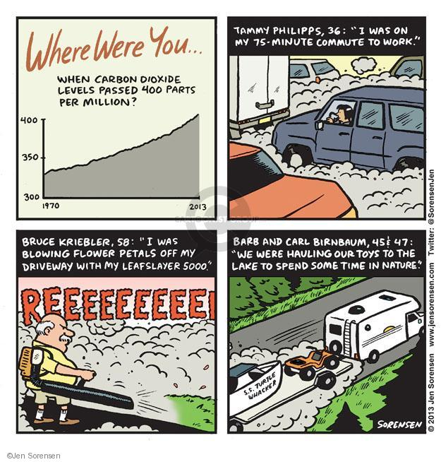 """Where were you � When carbon dioxide levels passed 400 parts per million? 400. 350. 300. 1970. 2013. Tammy Philipps, 36: """"I was on my 75-minute commute to work."""" Bruce Kriebler, 58: """"I was blowing flower petals off my driveway with my Leafslayer 5000."""" Barb and Carl Birnbaum, 45 & 47: """"We were hauling our toys to the lake to spend some time in nature."""" S.S. Turtle Whacker."""