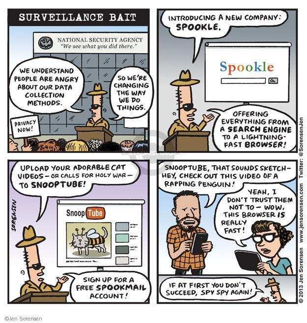 "Surveillance Bait. National Security Agency. ""We see what you did there."" We understand people are angry about our data collection methods. So were changing the way we do things. Privacy now! Introducing a new company: SPOOKLE. Spookle. Offering everything from a search engine to a lightning fast browser! Upload your adorable cat videos - or calls for a holy war - to SNOOPTUBE! SnoopTube. Sign up for a free spookmail account! Snooptube, that sounds sketch - hey, check out this video of a rapping penguin! Yeah, I dont trust them not to - wow, this browser is really fast! It at first you dont succeed, spy spy again!"